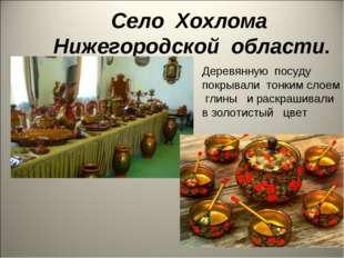 Село Хохлома Нижегородской области. Деревянную посуду покрывали тонким слоем