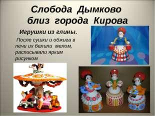 Слобода Дымково близ города Кирова Игрушки из глины. После сушки и обжига в п