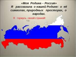«Моя Родина – Россия» Я рассказала о нашей Родине: о её символах, природных