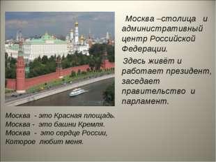 Москва –столица и административный центр Российской Федерации. Здесь живёт и