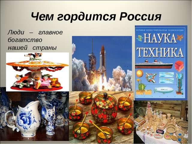 Чем гордится Россия Люди – главное богатство нашей страны