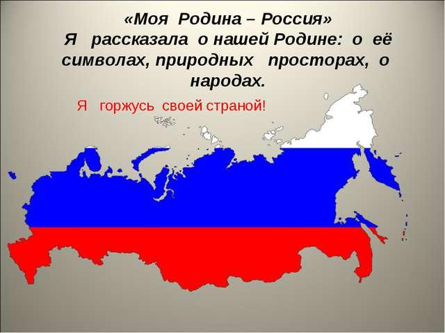 «Моя Родина – Россия» Я рассказала о нашей Родине: о её символах, природных...