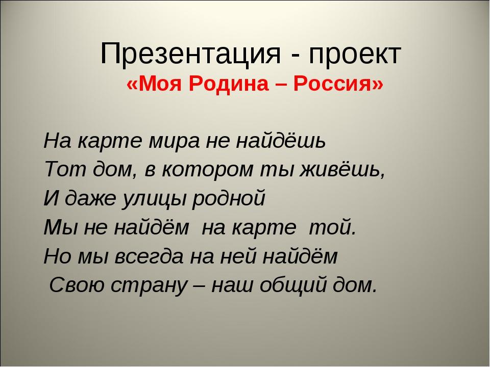 Презентация - проект «Моя Родина – Россия» На карте мира не найдёшь Тот дом,...