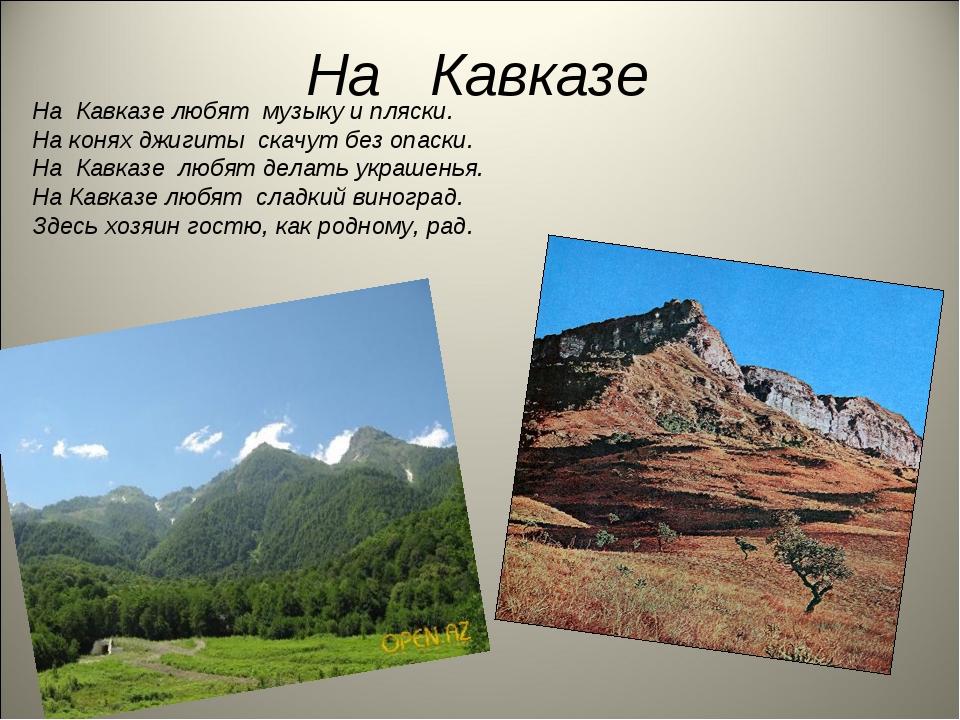 На Кавказе На Кавказе любят музыку и пляски. На конях джигиты скачут без опас...