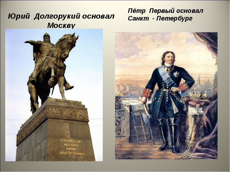 Юрий Долгорукий основал Москву Пётр Первый основал Санкт - Петербург