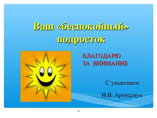 Ваш «беспокойный» подросток БЛАГОДАРЮ ЗА ВНИМАНИЕ С уважением И.В. Арендачук *
