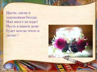Цветы, свечи и задушевная беседа. Нам много не надо! Пусть в вашем доме буде