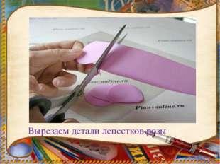Вырезаем детали лепестков розы