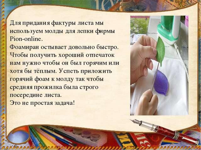 Для придания фактуры листа мы используем молды для лепки фирмы Pion-online. Ф...