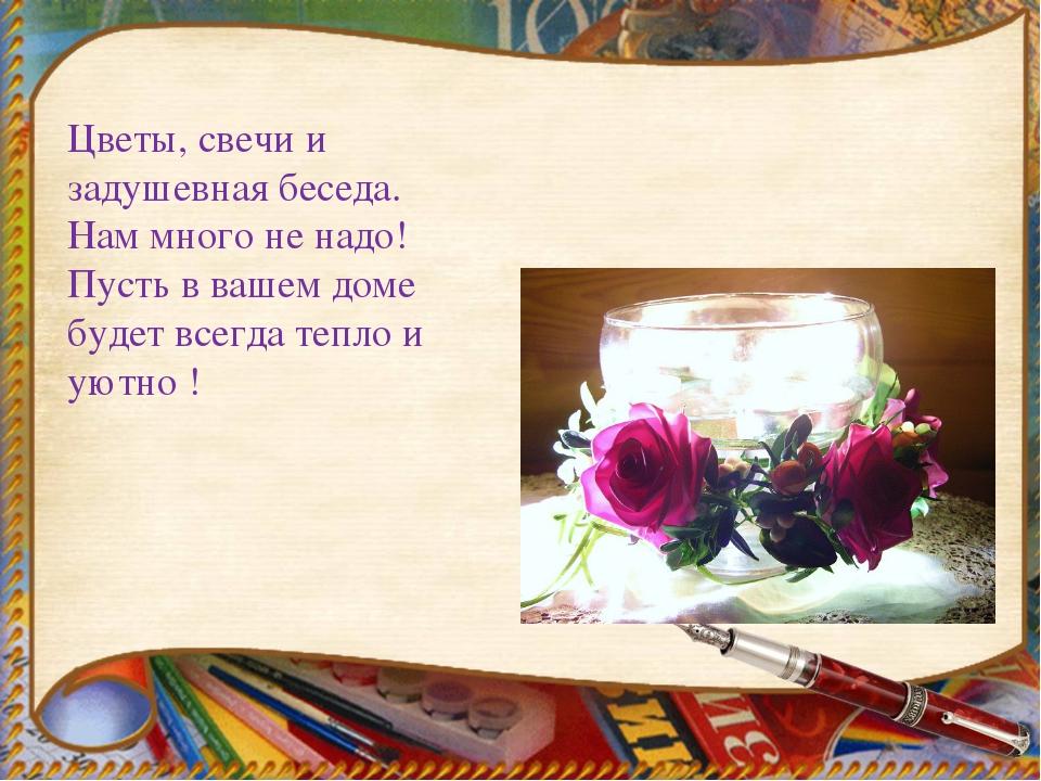 Цветы, свечи и задушевная беседа. Нам много не надо! Пусть в вашем доме буде...