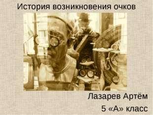 Лазарев Артём 5 «А» класс История возникновения очков