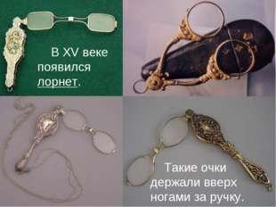 В XV веке появился лорнет. Такие очки держали вверх ногами за ручку.