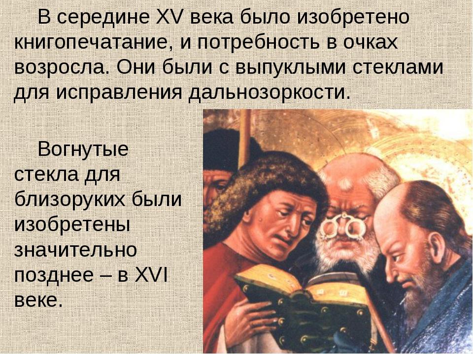 В середине XV века было изобретено книгопечатание, и потребность в очках возр...