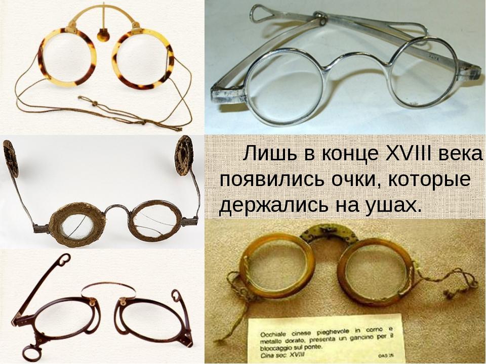 Лишь в конце XVIII века появились очки, которые держались на ушах.