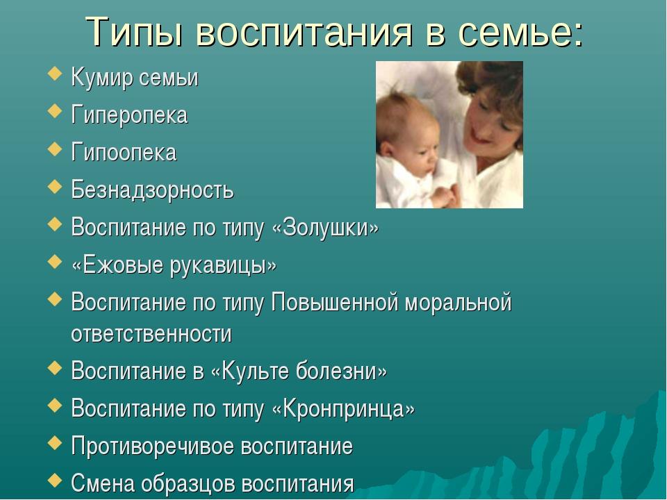 Типы воспитания в семье: Кумир семьи Гиперопека Гипоопека Безнадзорность Восп...