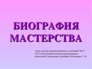 БИОГРАФИЯ МАСТЕРСТВА Автор: мастер производственного обучения ГБОУ СПО «Кунгу