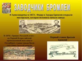 В Замоскворечье в 1857г. Федор и Эдуард Бромлеи открыли мастерскую, которая п