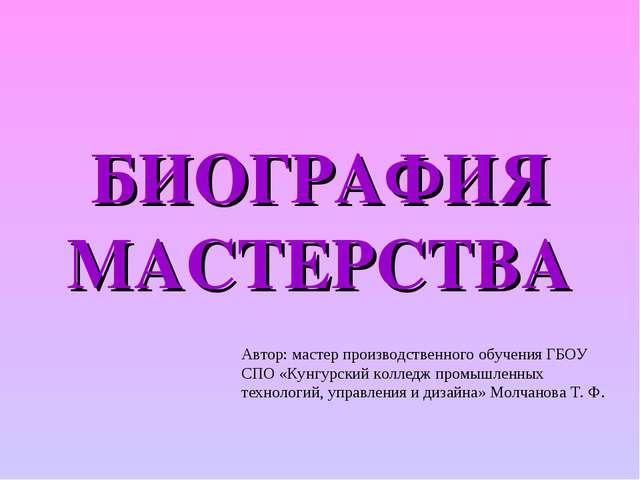БИОГРАФИЯ МАСТЕРСТВА Автор: мастер производственного обучения ГБОУ СПО «Кунгу...
