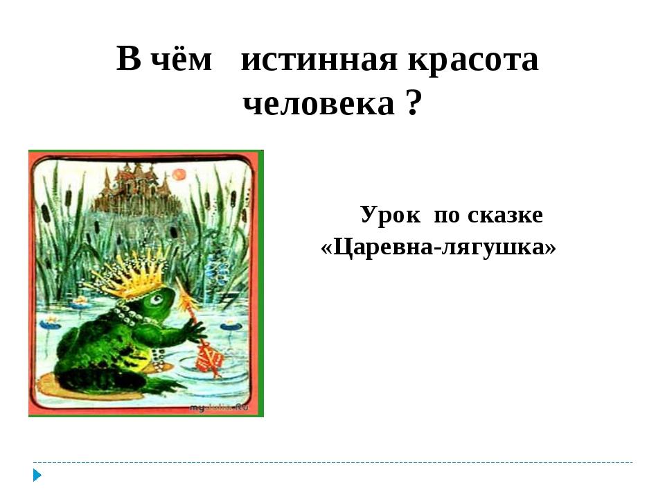 В чём истинная красота человека ? Урок по сказке «Царевна-лягушка»