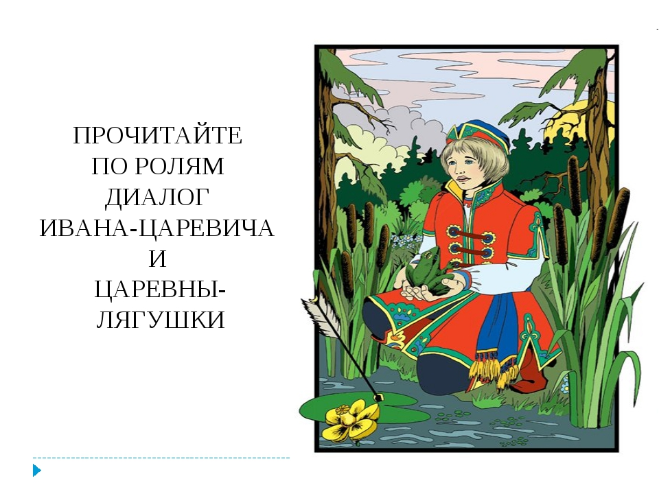ПРОЧИТАЙТЕ ПО РОЛЯМ ДИАЛОГ ИВАНА-ЦАРЕВИЧА И ЦАРЕВНЫ-ЛЯГУШКИ