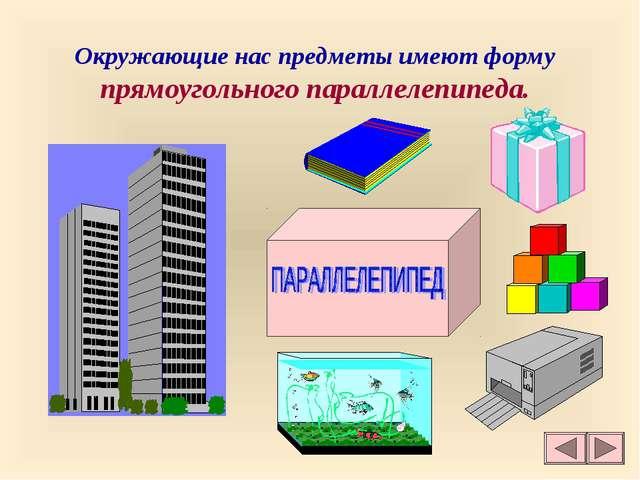 Окружающие нас предметы имеют форму прямоугольного параллелепипеда.