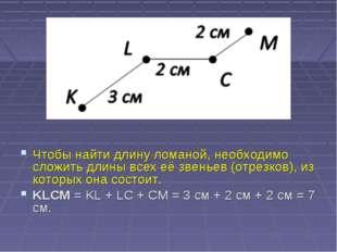 Чтобы найти длину ломаной, необходимо сложить длины всех её звеньев (отрезко