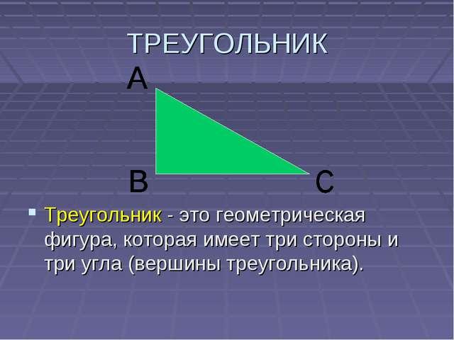 ТРЕУГОЛЬНИК Треугольник - это геометрическая фигура, которая имеет три сторон...