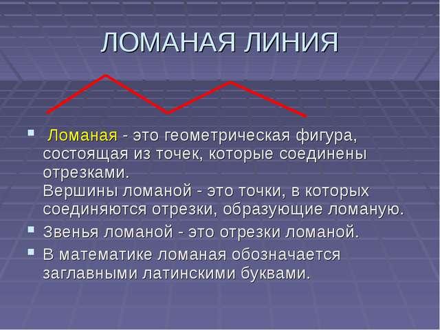 ЛОМАНАЯ ЛИНИЯ Ломаная - это геометрическая фигура, состоящая из точек, которы...