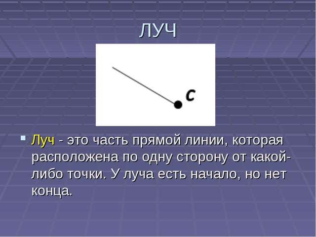 ЛУЧ Луч - это часть прямой линии, которая расположена по одну сторону от како...