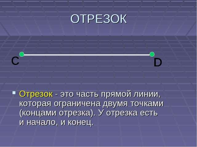 ОТРЕЗОК Отрезок - это часть прямой линии, которая ограничена двумя точками (к...