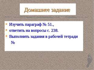 Домашнее задание Изучить параграф № 51., ответить на вопросы с. 238. Выполнит
