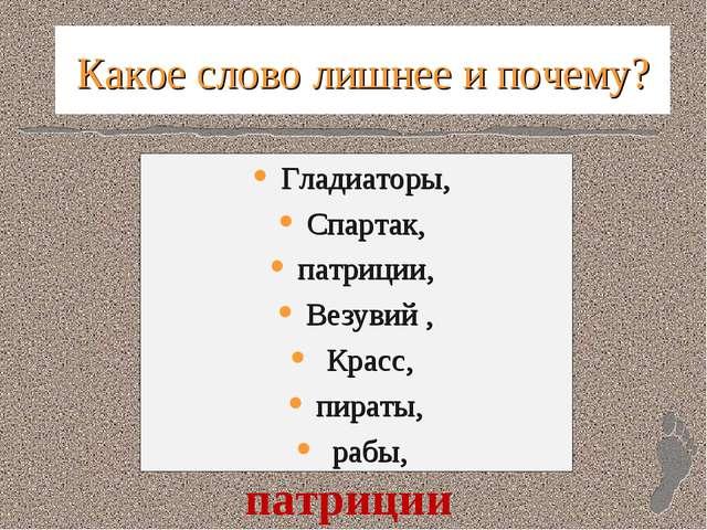 Какое слово лишнее и почему? Гладиаторы, Спартак, патриции, Везувий , Красс,...