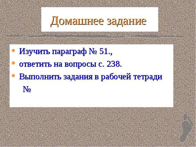 Домашнее задание Изучить параграф № 51., ответить на вопросы с. 238. Выполнит...