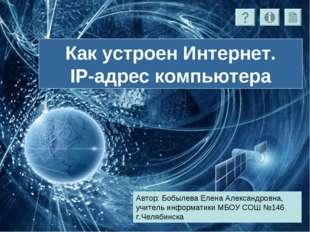 Как устроен Интернет. IP-адрес компьютера Автор: Бобылева Елена Александровна