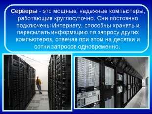 Серверы - это мощные, надежные компьютеры, работающие круглосуточно. Они пост