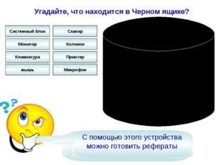 Угадайте, что находится в Черном ящике? Это устройство вывода информации Сист