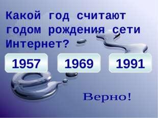 1957 1969 1991 Какой год считают годом рождения сети Интернет?