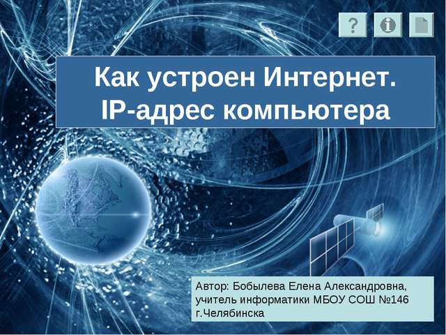 Как устроен Интернет. IP-адрес компьютера Автор: Бобылева Елена Александровна...