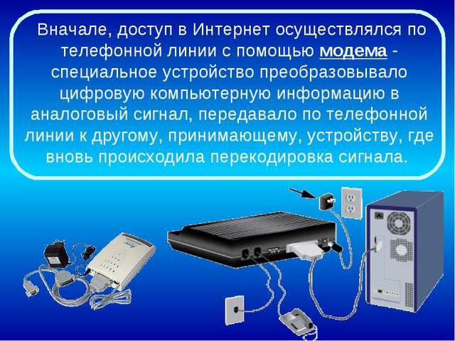 Вначале, доступ в Интернет осуществлялся по телефонной линии с помощью модем...