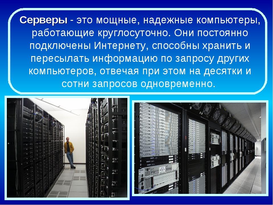 Серверы - это мощные, надежные компьютеры, работающие круглосуточно. Они пост...