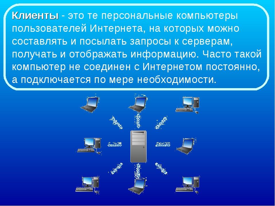 Клиенты - это те персональные компьютеры пользователей Интернета, на которых...