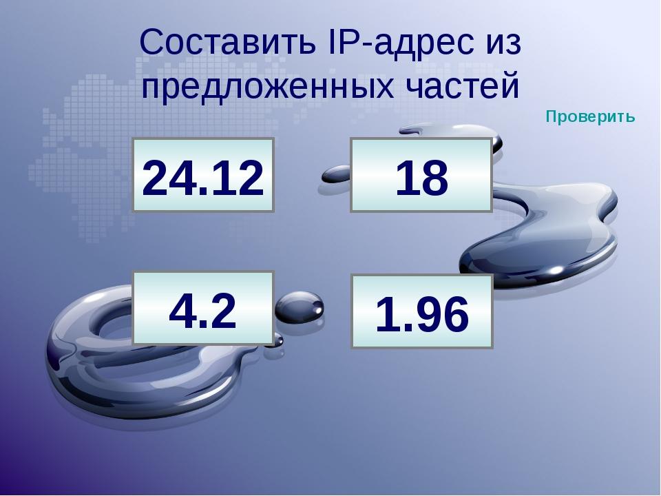 Составить IP-адрес из предложенных частей 24.12 18 4.2 1.96 Проверить