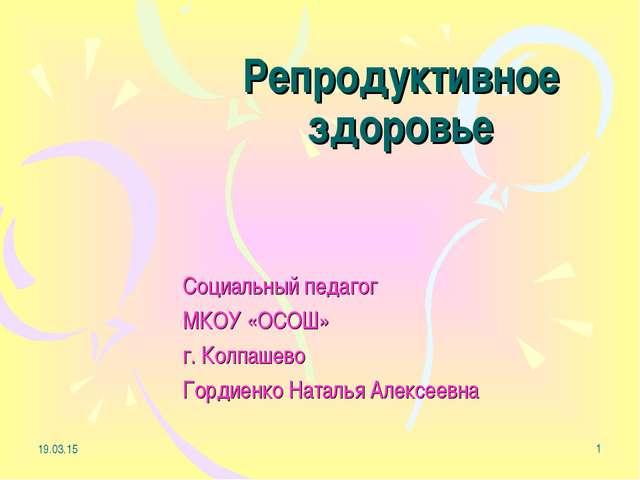 * * Репродуктивное здоровье Социальный педагог МКОУ «ОСОШ» г. Колпашево Горди...
