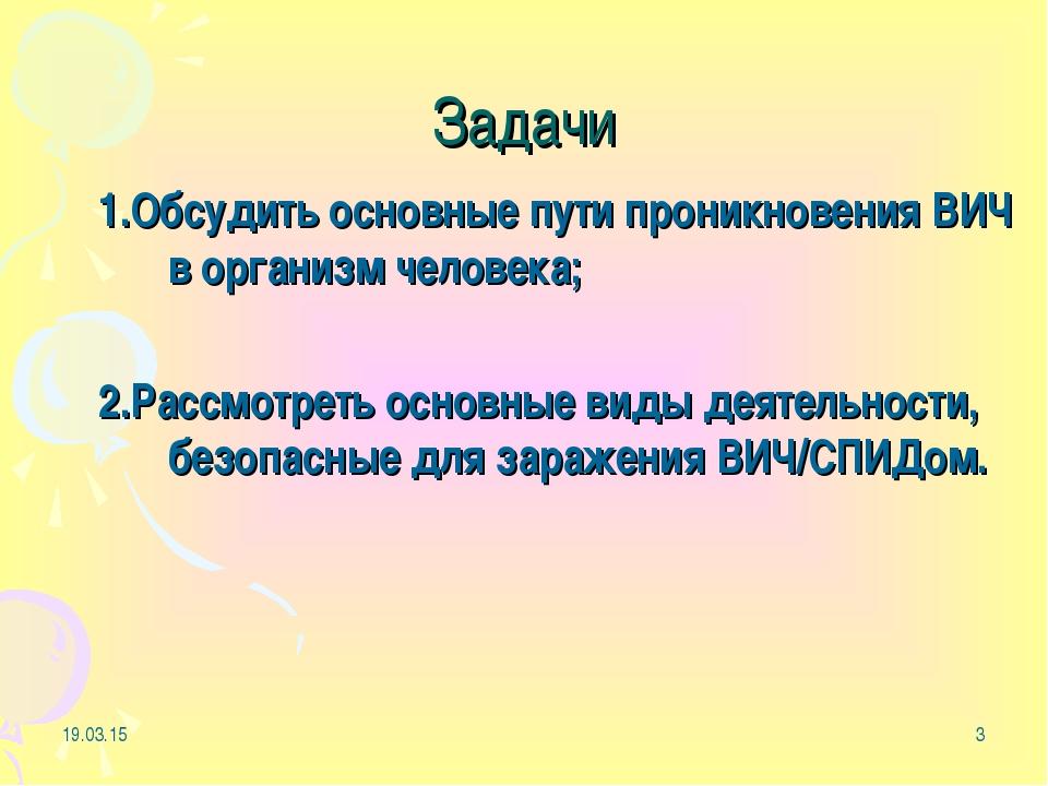 * * Задачи 1.Обсудить основные пути проникновения ВИЧ в организм человека; 2....
