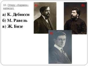 10. Оперу «Кармен» написал: а) К. Дебюсси б) М. Равель в) Ж. Бизе А) В) В)