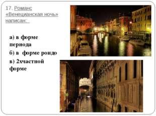 17. Романс «Венецианская ночь» написан: а) в форме периода б) в форме рондо в