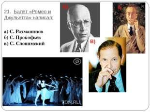 21. Балет «Ромео и Джульетта» написал: а) С. Рахманинов б) С. Прокофьев в) С.