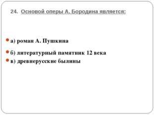 24. Основой оперы А. Бородина является: а) роман А. Пушкина б) литературный п