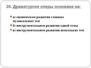 26. Драматургия оперы основана на: а) сценическом развитии главных музыкальны
