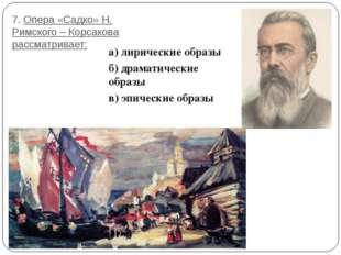 7. Опера «Садко» Н. Римского – Корсакова рассматривает: а) лирические образы